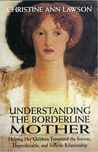 Understanding the Borderline Mother: Helping Her Children Transcend the Intense, Unpredictable, & Volatile Relationship