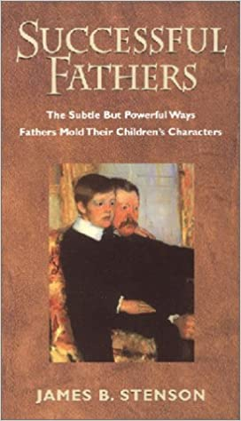 Successful Fathers: The Subtle but Powerful Ways Fathers Mold Their Children's Characters