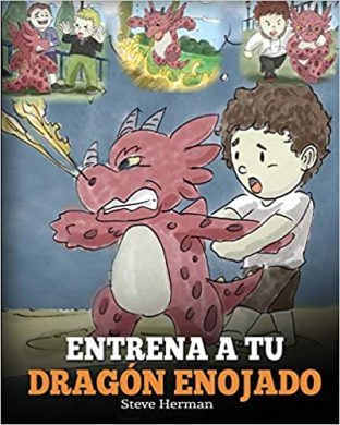 Entrena a Tu Dragón Enojado: Enseña a Tu Dragón a Ser Paciente. Un Adorable Cuento Infantil Para Enseñar a Los Niños Sobre y El Manejo de la Ira (Train Your Angry Dragon)